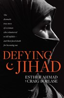 Defying Jihad - The Dramatic True Story of a Woman Who Volunteered to Kill Infidels--and Then Faced Death for Becoming One