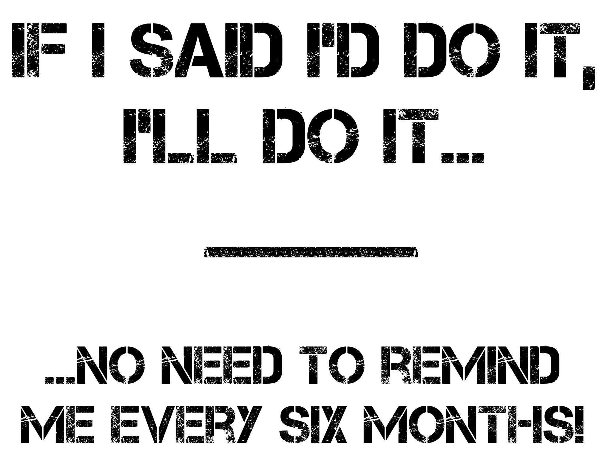If I Said I'd Do It, I'll Do It... ...No Need To Remind Me Every Six Months! tee shirt design