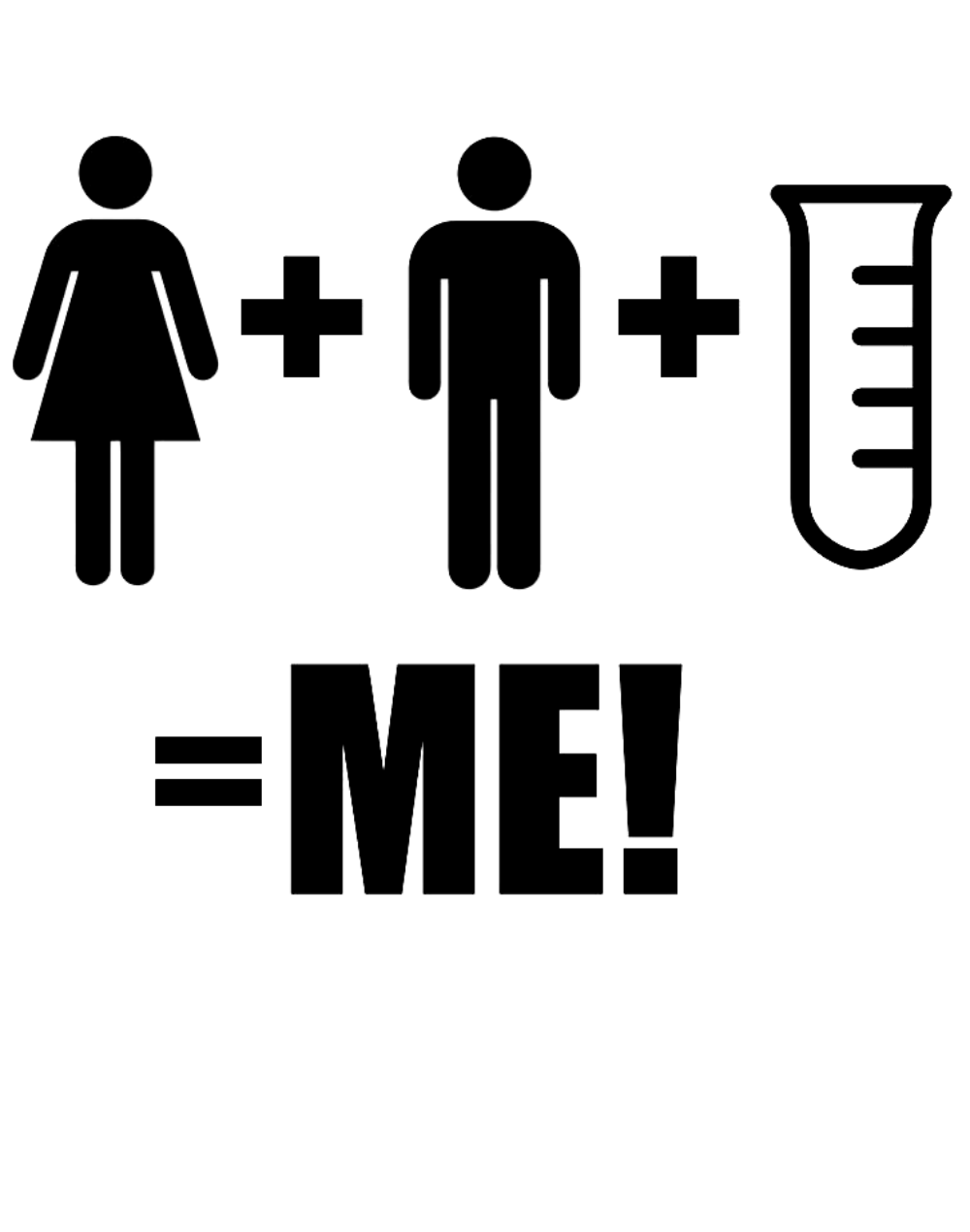 Mommy + Daddy + Test Tube = Me!