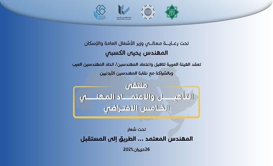 اتحاد المهندسين العرب ونقابة المهندسين يطلقان ملتقى التأهيل والاعتماد المهني الخامس