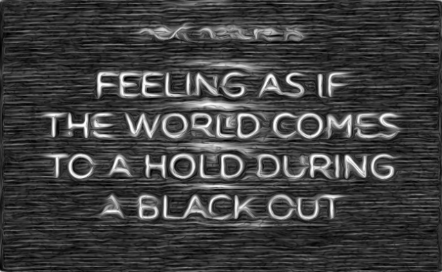 Feeling as if the world comes to a hold during a black out