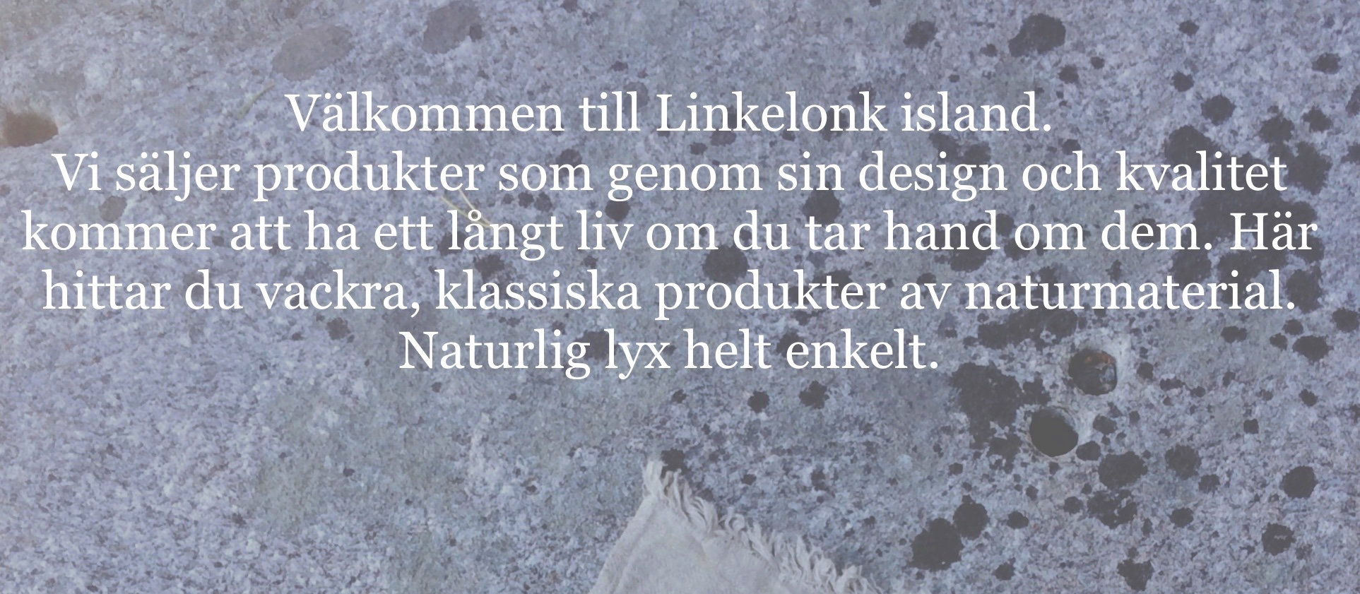 Välkommen till Linkelonk island. Här hittar du vackra, klassiska produkter av naturmaterial. Naturlig lyx helt enkelt.
