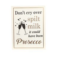 """Don't Cry Over Spilt Milk, It Could Have Been Prosecco"" Wall Plaque 24x31cm"