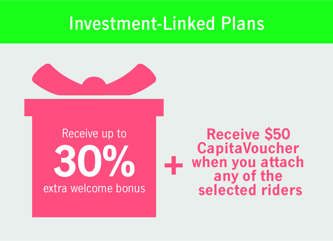 Receive up to 30% extra welcome bonus + Receive $50 CapitaVoucher when you attach any of the selected riders