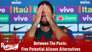 Between The Posts: Five Potential Alisson Alternatives