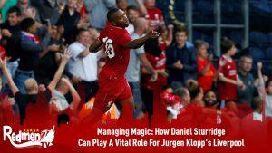 Managing Magic: How Daniel Sturridge Can Play A Vital Role For Jurgen Klopp's Liverpool