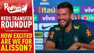 📹🏆 How Excited Are We For Alisson? | Reds Transfer Roundup