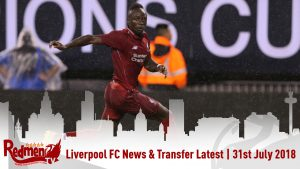 Liverpool FC News & Transfer Latest | 31st July 2018
