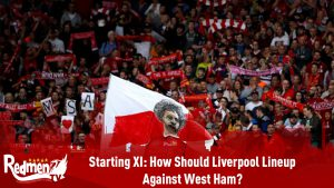 Starting XI: How Should Liverpool Lineup Against West Ham?