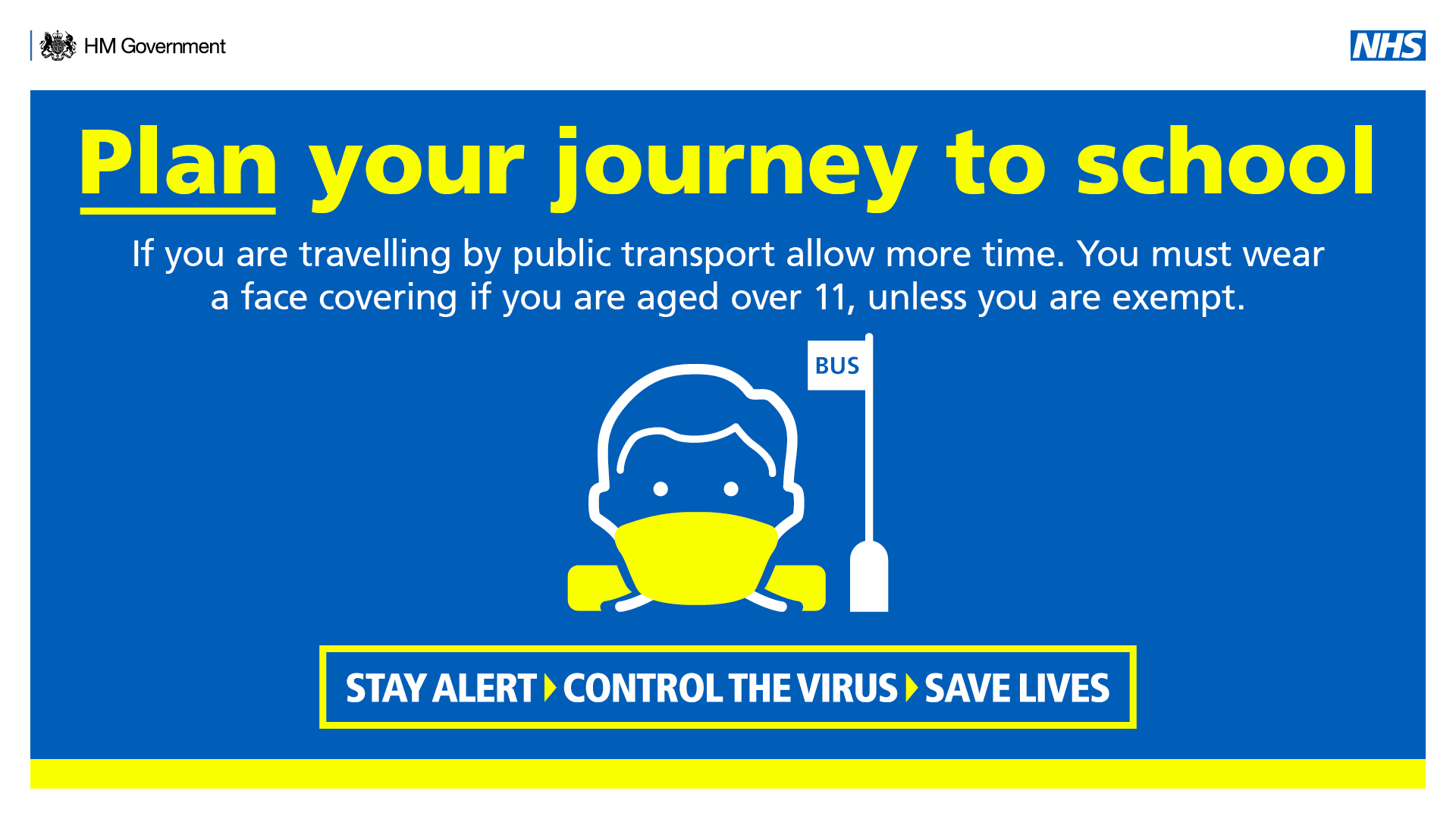 Plan your journey to school. If you are travelling by public transport allow more time. You must wear a face covering if you are aged over 11, unless you are exempt. STAY ALERT. CONTROL THE VIRUS. SAVE LIVES.