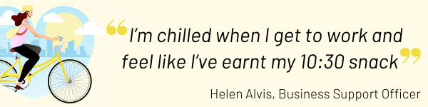 I'm chilled when I get to work and feel like I've earnt my 10:30 snack - Helen Alvis,, Business Support Officer