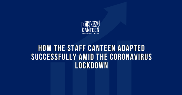 How The Staff Canteen adapted successfully amid the Coronavirus lockdown