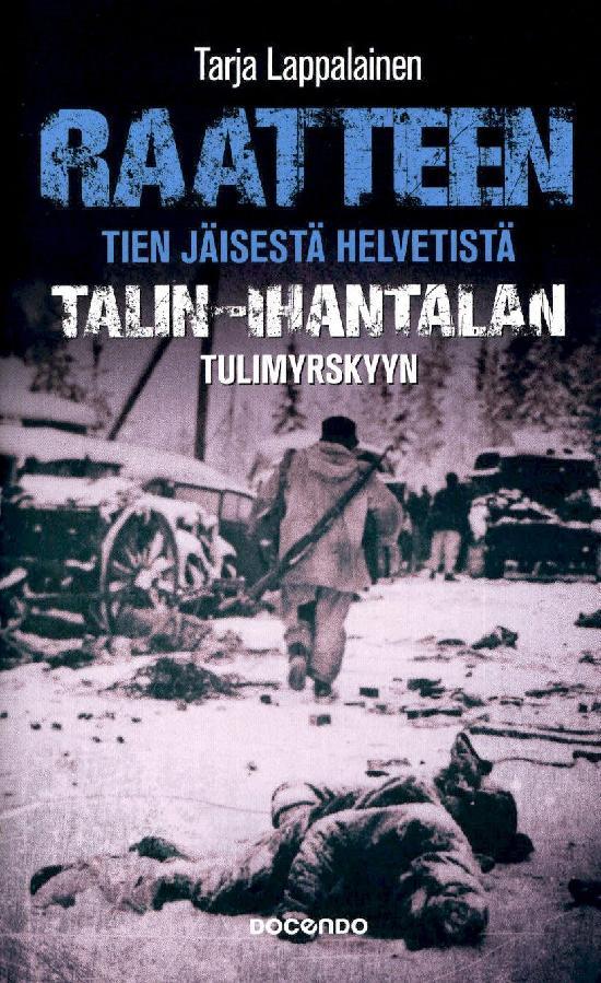 Lappalainen, Tarja: Raatteen tien jäisestä helvetistä Talin - Ihantalan tulimyrskyyn