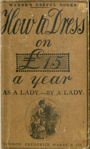 How to dress on £15 a year as a lady by a lady ©Victoria and Albert Museum, London