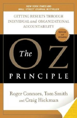 The Oz Principle: Getting Results Through Individual and Organizational Accounta