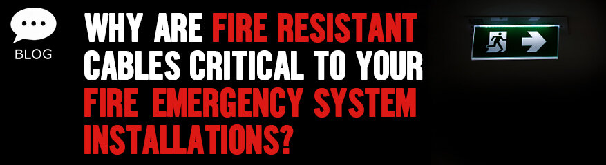 Why Are Fire Resistant Cables Critical to Your Fire Emergency System Installations?
