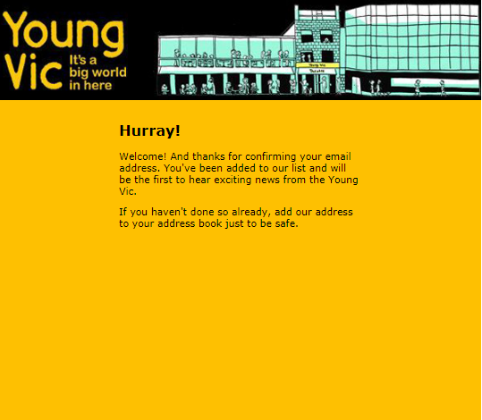 Hurray! Welcome! And thanks for confirming your email address. You've been added to our list and will be the first to hear exciting news about the Young Vic. If you haven't done so already, please add us to your address book just to be safe.