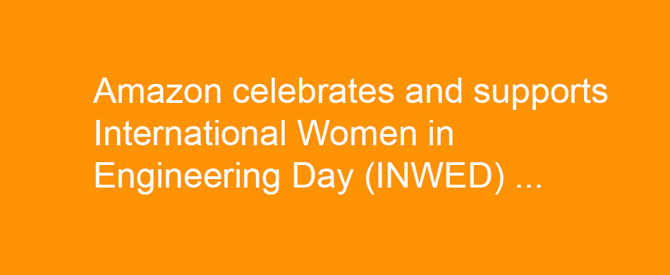 Amazon celebrated International Women in Engineering Day