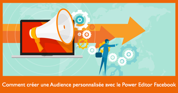 comment-creer-une-audience-personnalisee-avec-le-power-editor-facebook