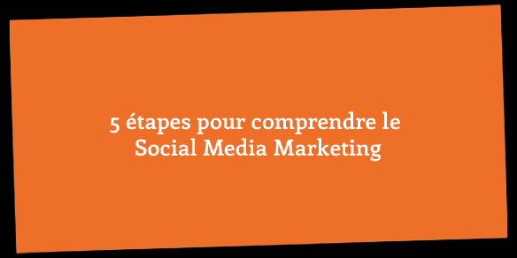 5 étapes pour comprendre le Social Media Marketing