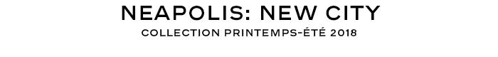 NEAPOLIS: NEW CITY COLLECTION PRINTEMPS-ÉTÉ 2018