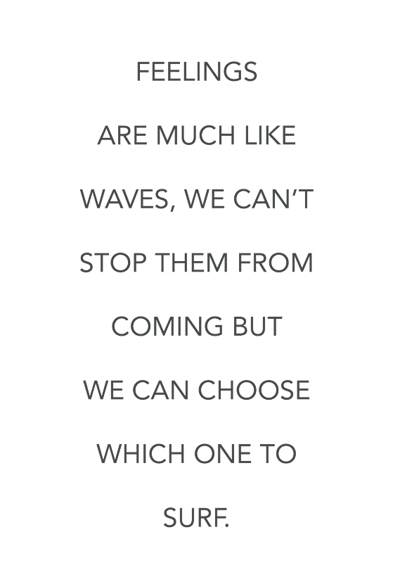 Feelings are much like waves we cant stop them from coming but we can choose which one to surf