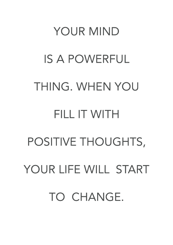 Your mind is a powerful thing When you fill it with positive thoughts your life will start to change