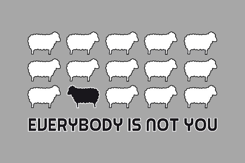 Not everybody is you